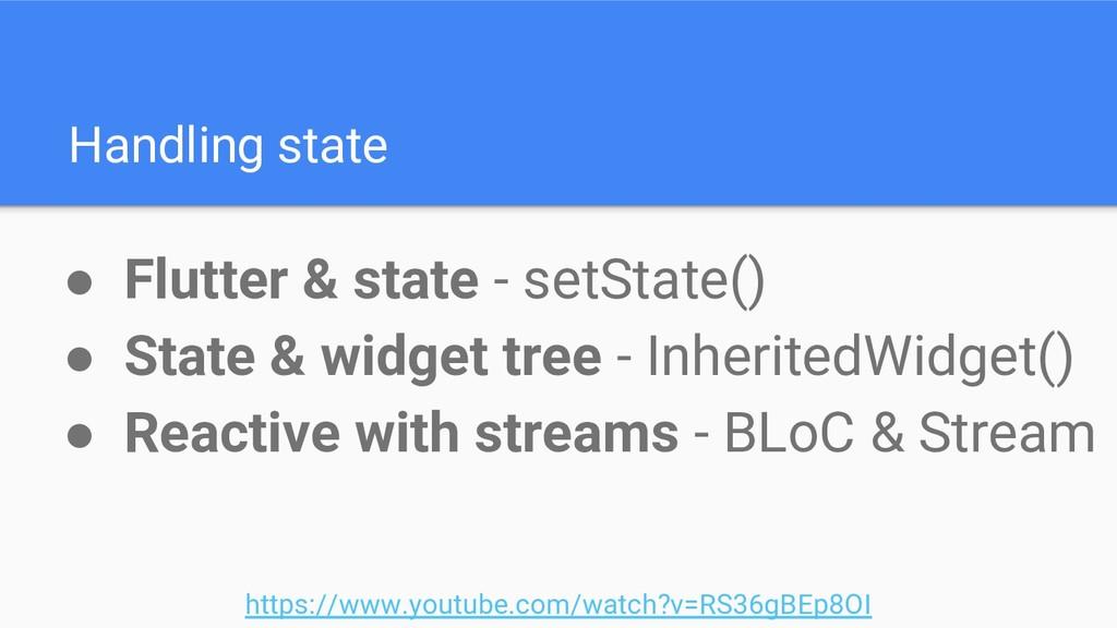 Handling state ● Flutter & state - setState() ●...