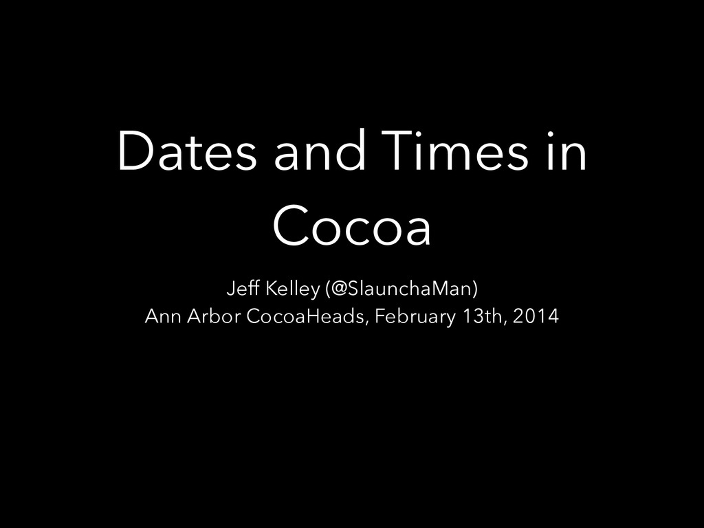 Dates and Times in Cocoa Jeff Kelley (@Slauncha...
