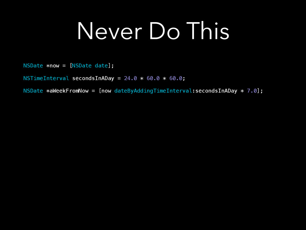 Never Do This NSDate *now = [NSDate date]; ! NS...