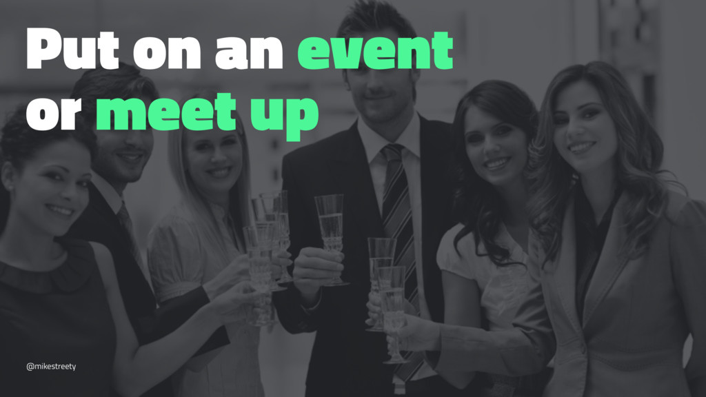 Put on an event or meet up @mikestreety