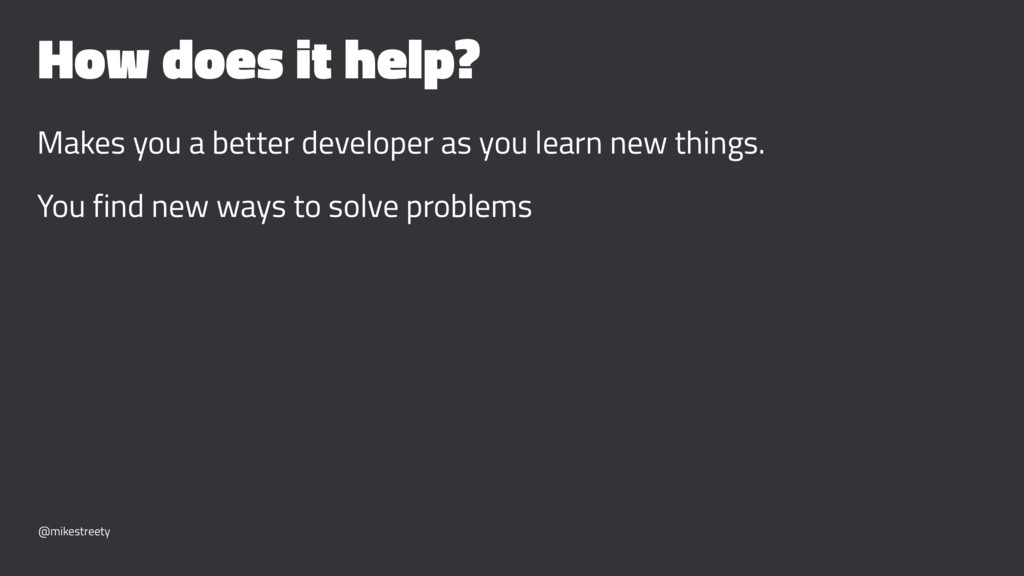 How does it help? Makes you a better developer ...