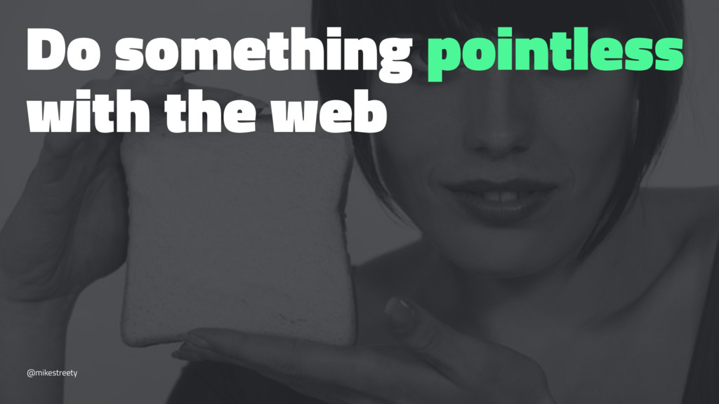 Do something pointless with the web @mikestreety