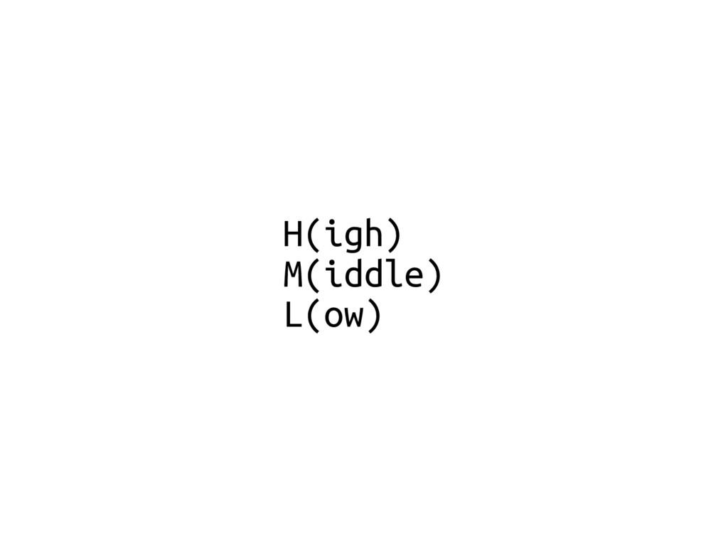 H(igh) M(iddle) L(ow)