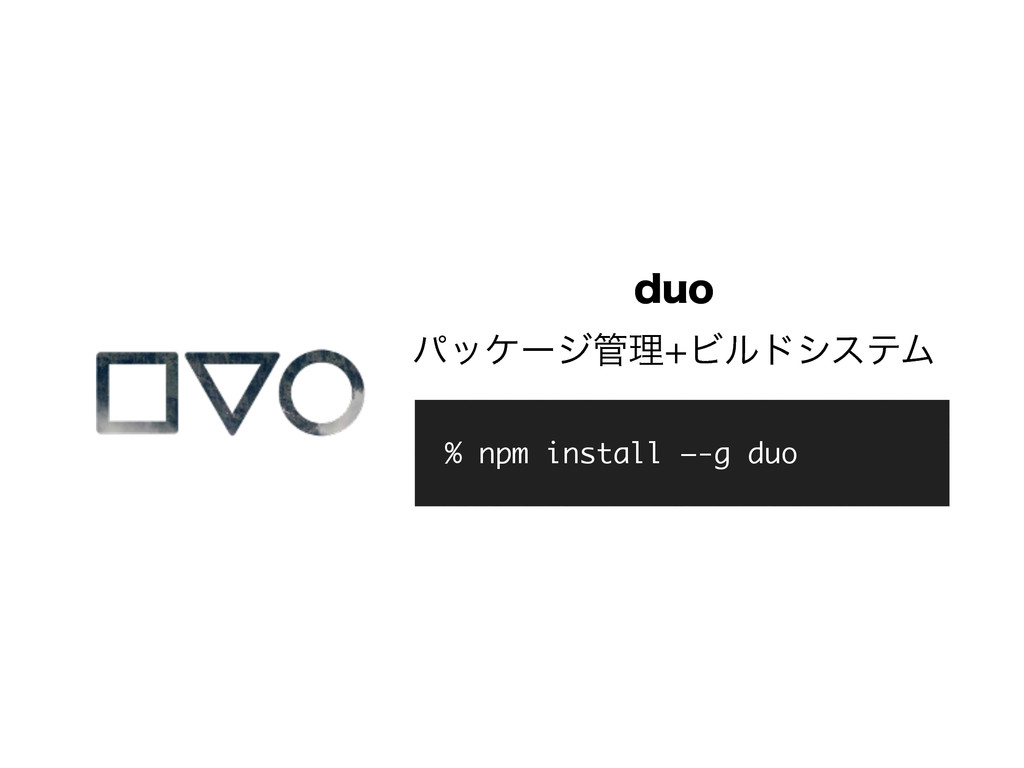 EVP ύοέʔδཧϏϧυγεςϜ % npm install —-g duo