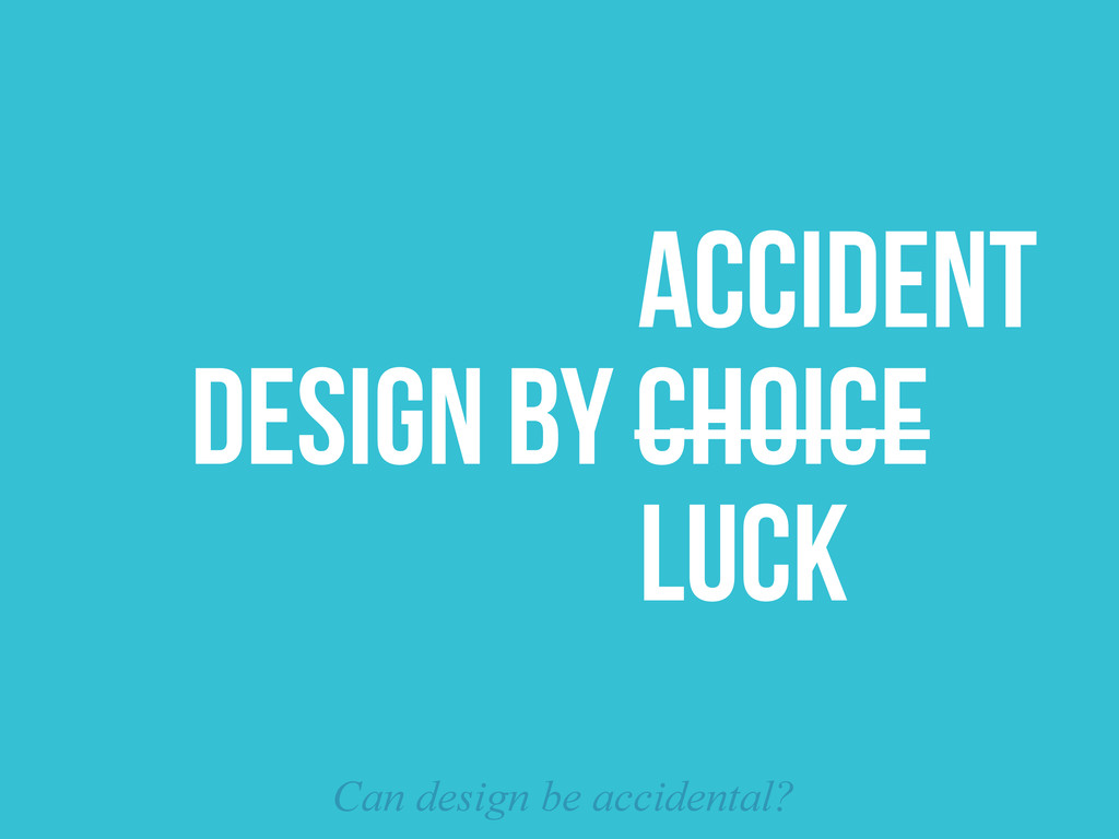 DESIGN BY CHOICE ACCIDENT Can design be acciden...