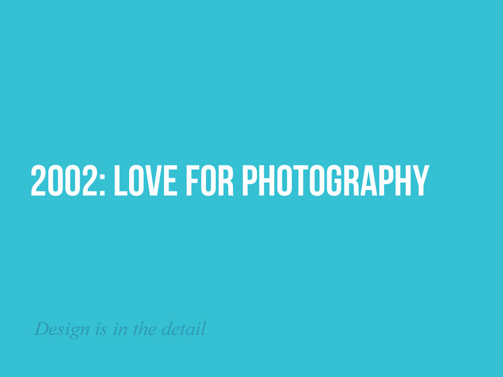 2002: Love for Photography Design is in the det...