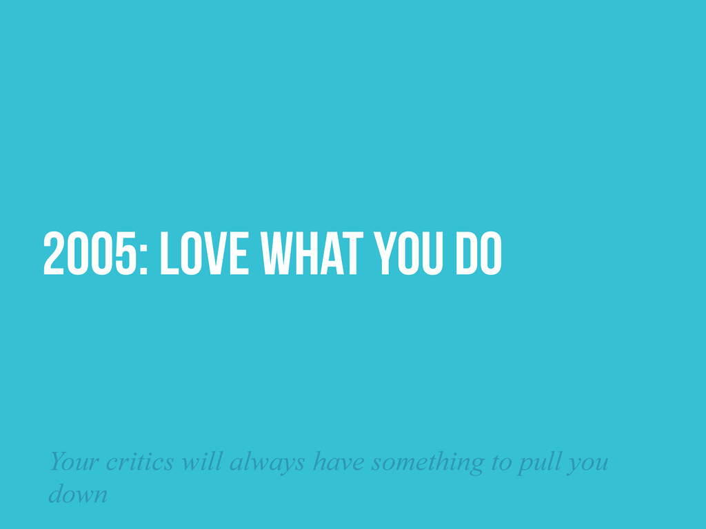 2005: LOVE WHAT YOU DO Your critics will always...
