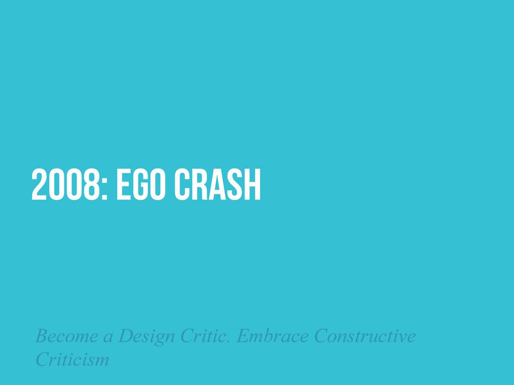 2008: EGO CRASH Become a Design Critic. Embrace...