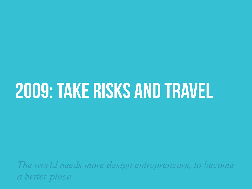 2009: TAKE RISKS and TRAVEL The world needs mor...