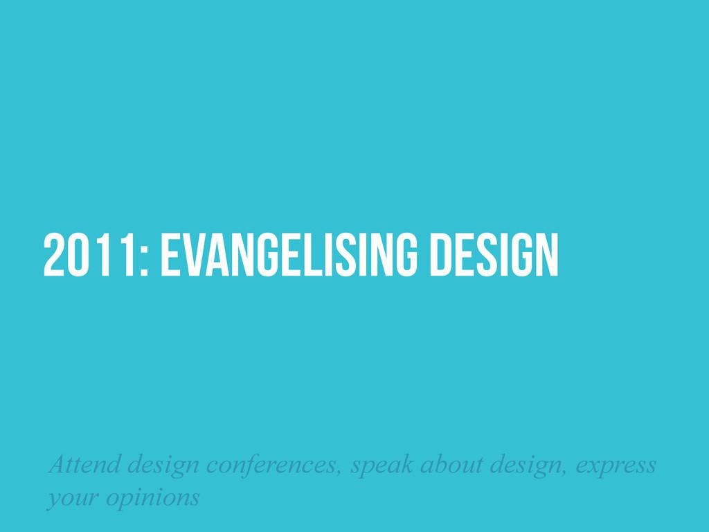 2011: EVANGELISING DESIGN Attend design confere...