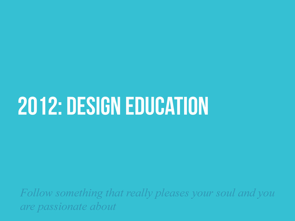 2012: DESIGN EDUCATION Follow something that re...