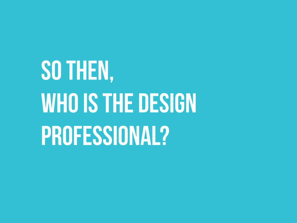 SO THEN, WHO IS THE DESIGN PROFESSIONAL?