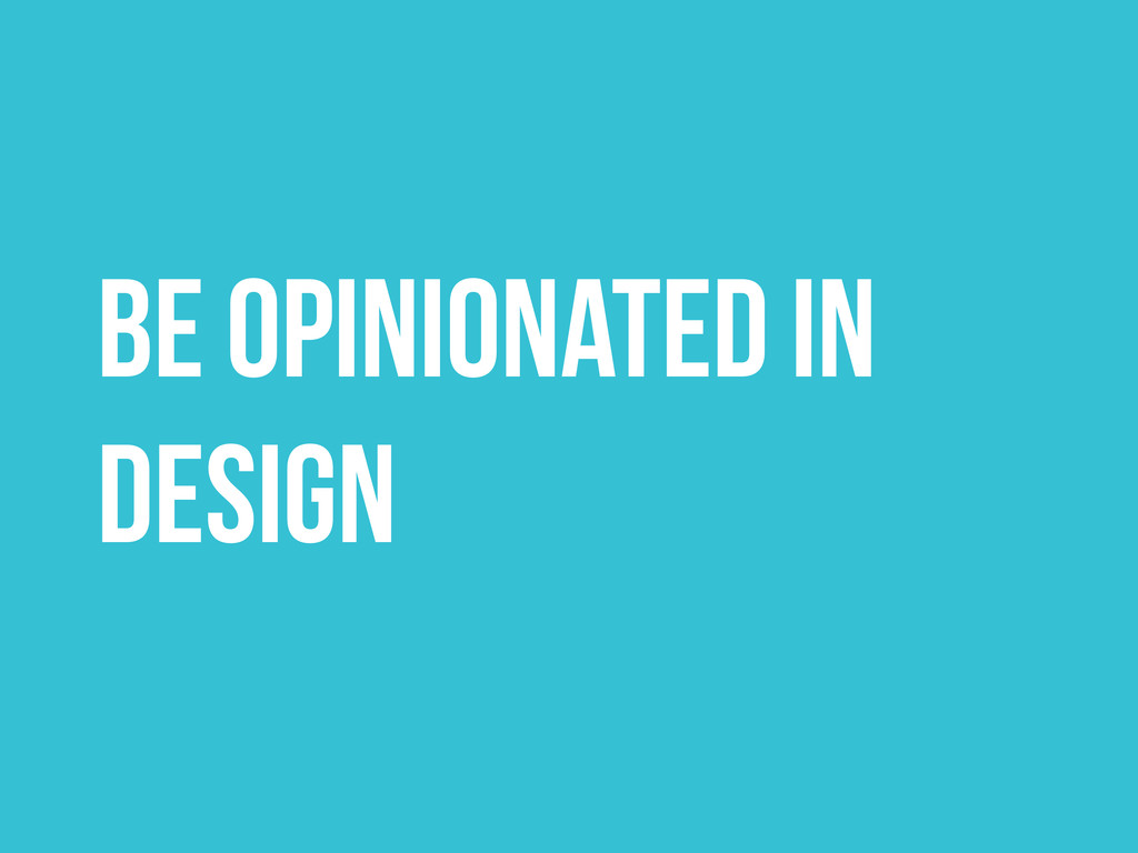 Be Opinionated in Design