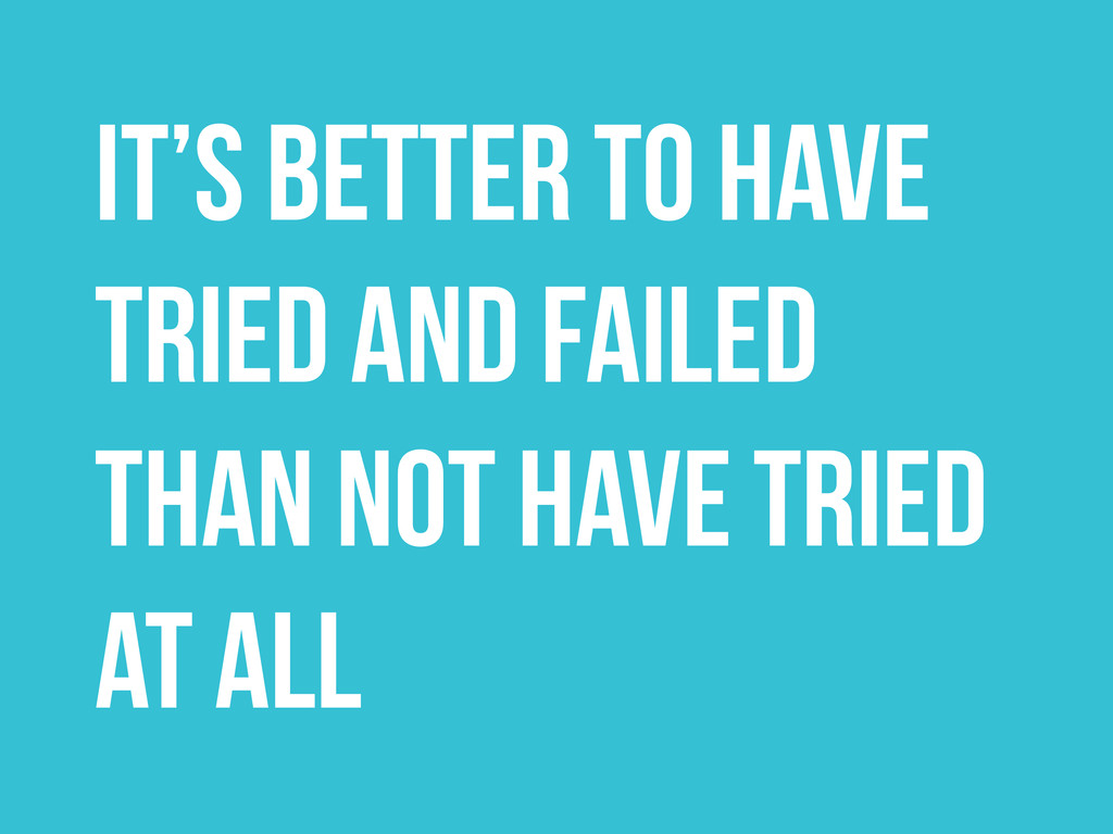 It's better to have tried and failed than not h...