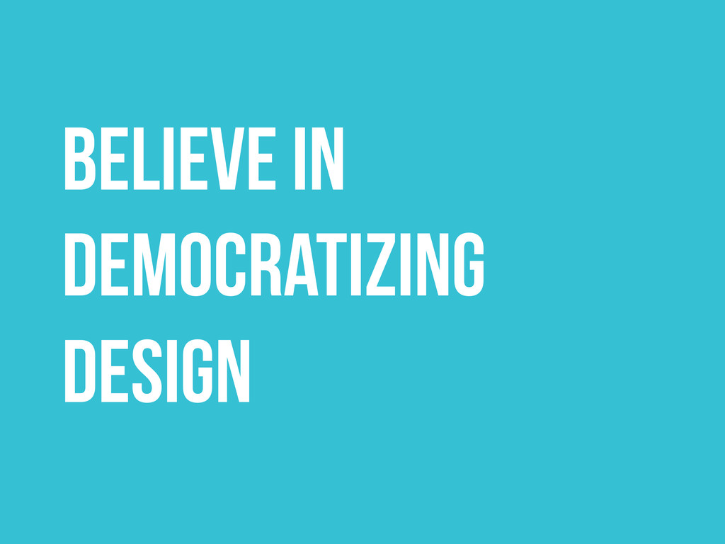 BELIEVE IN DEMOCRATIZING DESIGN