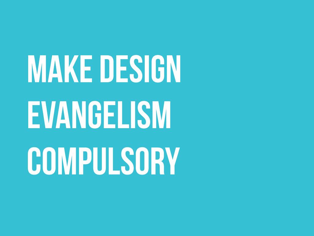 MAKE DESIGN EVANGELISM COMPULSORY