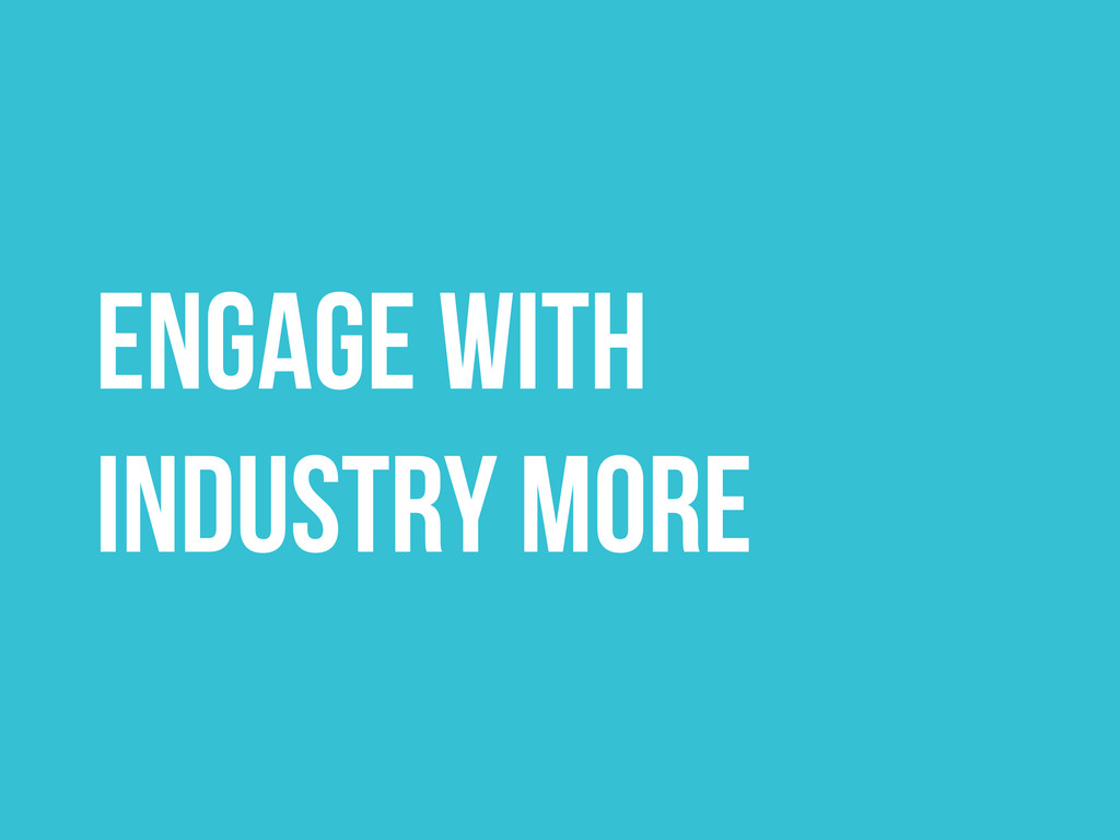ENGAGE WITH INDUSTRY MORE