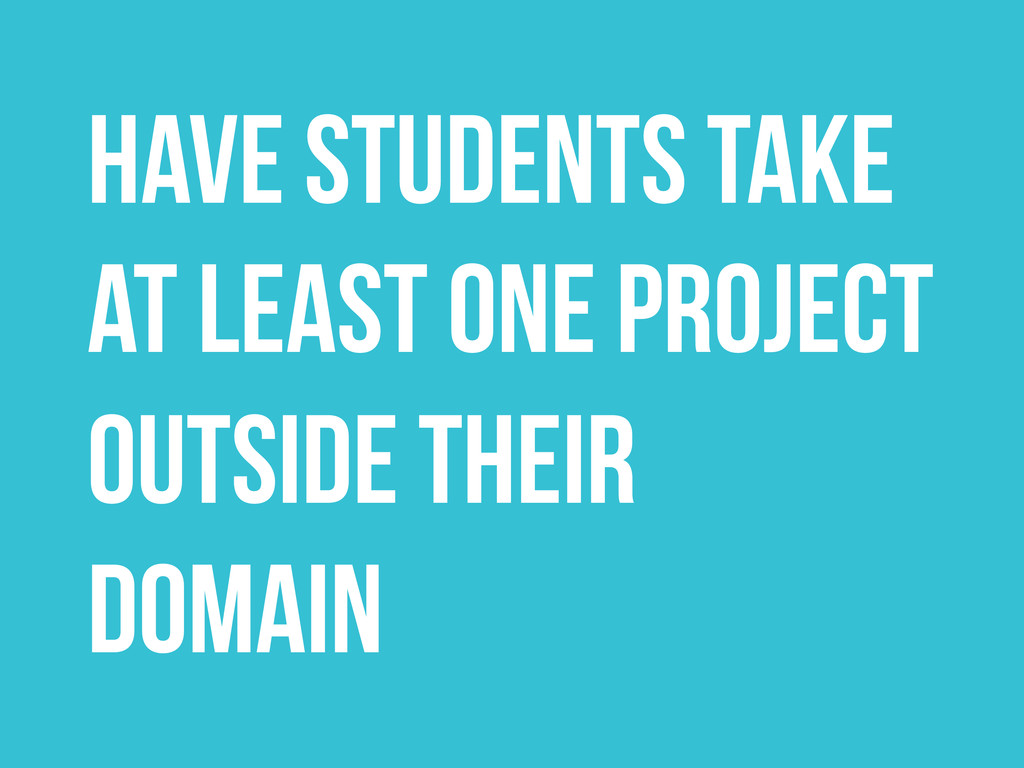 Have students take at least one project Outside...