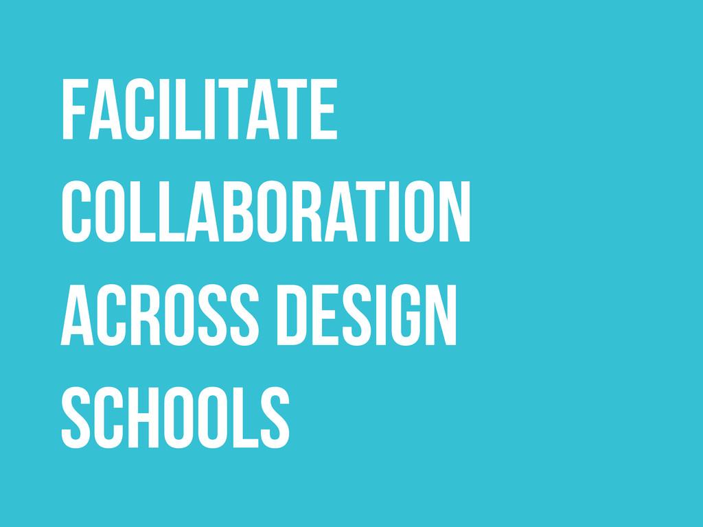 FACILITATE COLLABORATION ACROSS DESIGN SCHOOLS