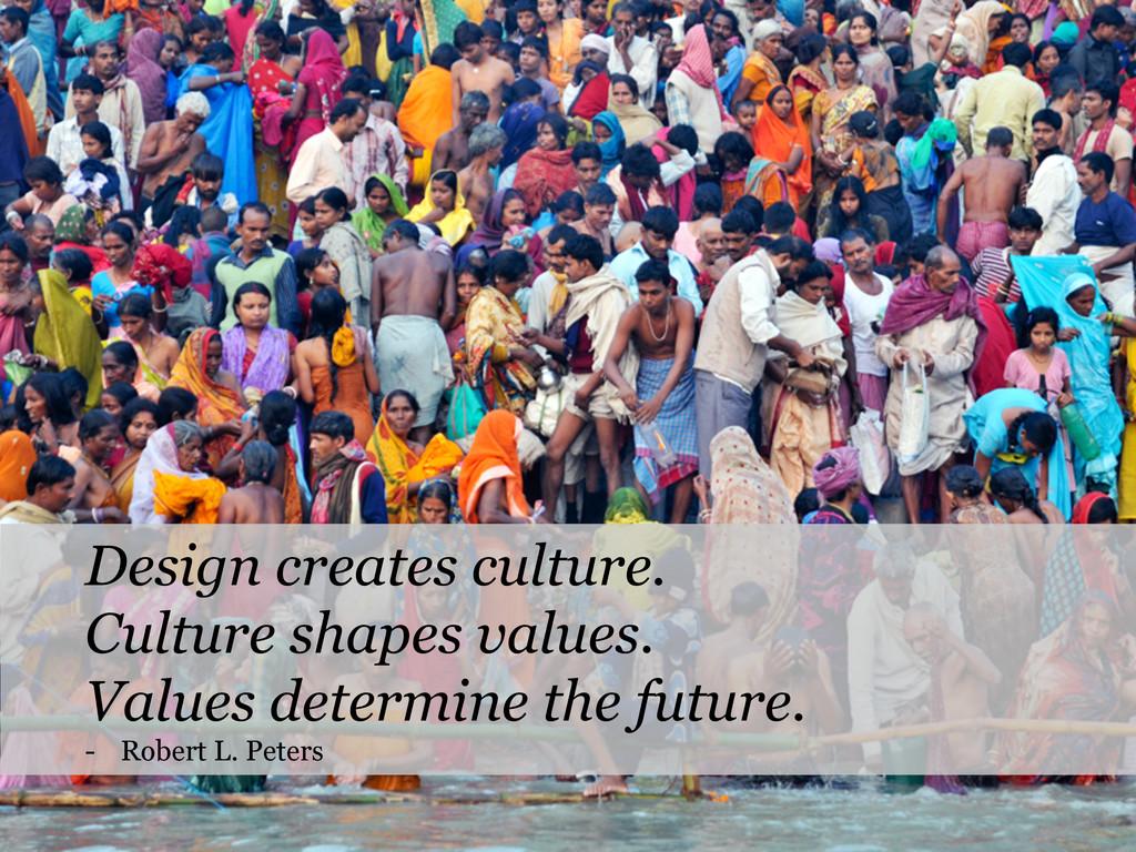 Design creates culture. Culture shapes values. ...