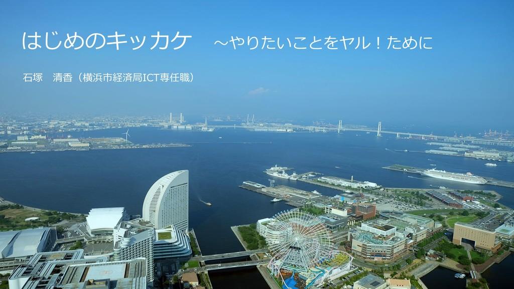 1 はじめのキッカケ ~やりたいことをヤル!ために 石塚 清香(横浜市経済局ICT専任職)