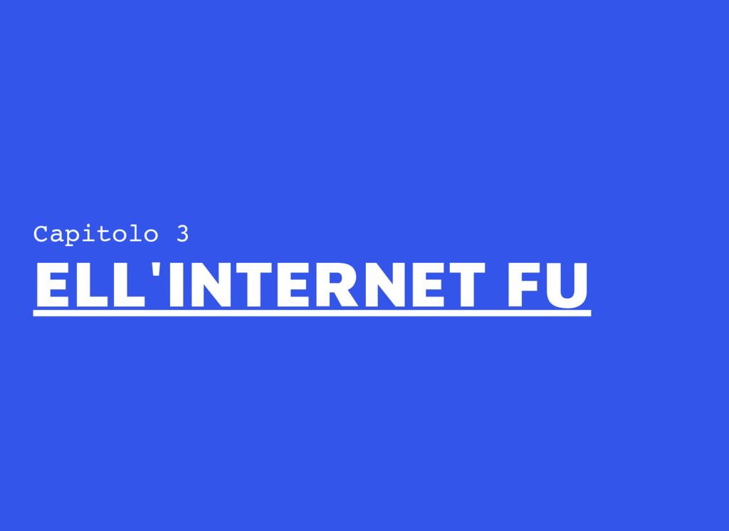 Capitolo 3 ELL'INTERNET FU ELL'INTERNET FU