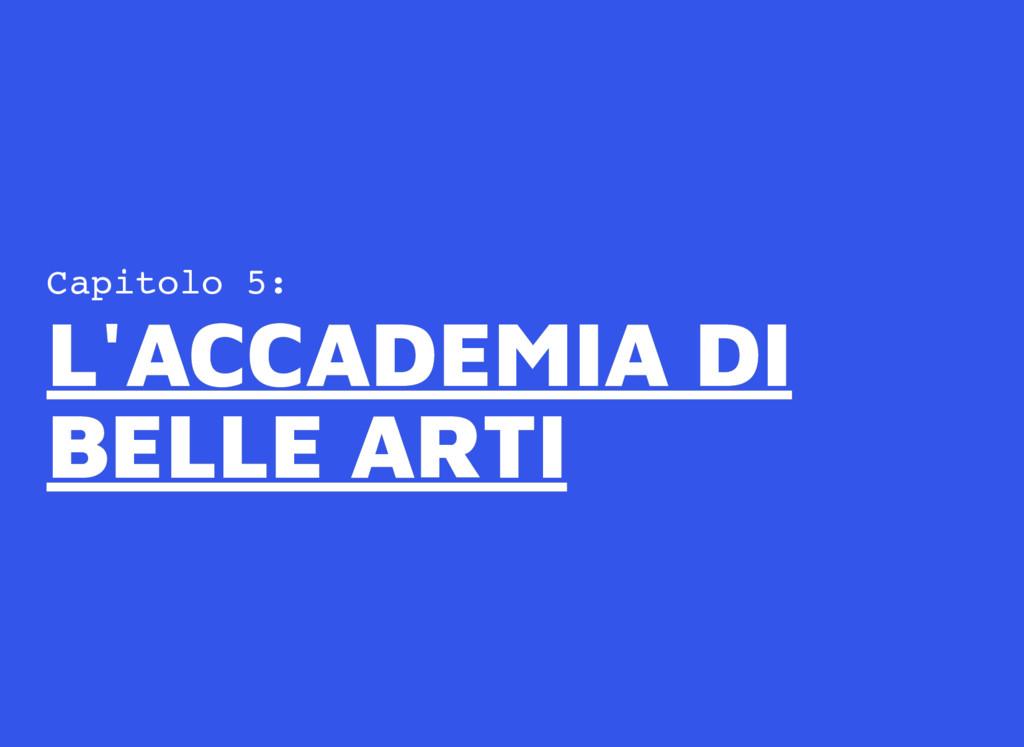 Capitolo 5: L'ACCADEMIA DI L'ACCADEMIA DI BELLE...