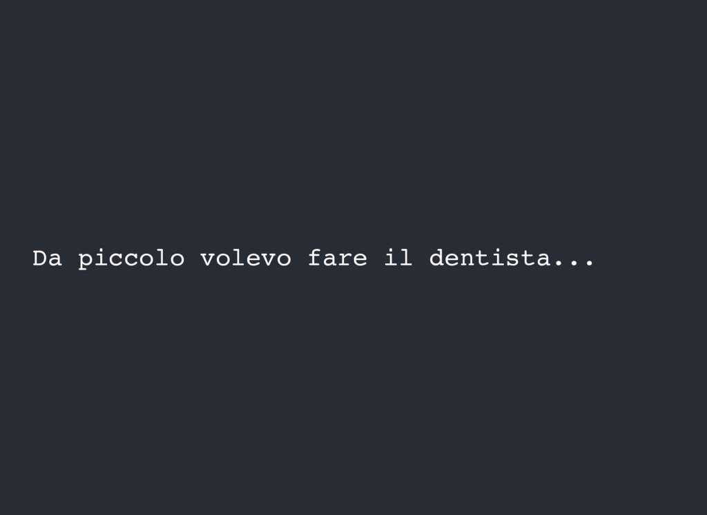 Da piccolo volevo fare il dentista...
