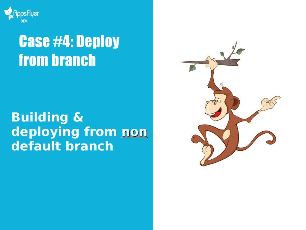 Case #4: Deploy from branch Building & deployin...