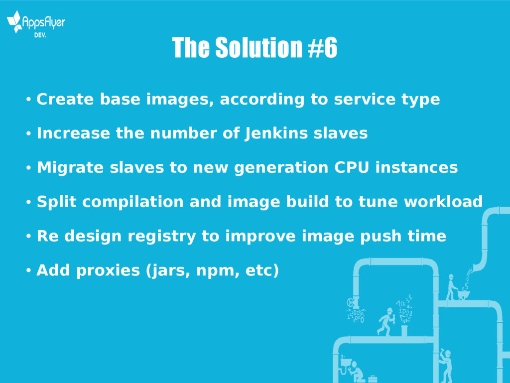 The Solution #6 ● Create base images, according...