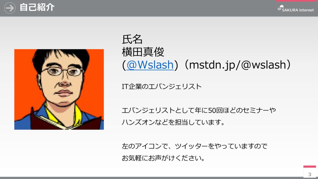 3 自己紹介 氏名 横田真俊 (@Wslash)(mstdn.jp/@wslash) IT企業...