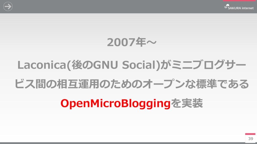 39 2007年~ Laconica(後のGNU Social)がミニブログサー ビス間の相互...