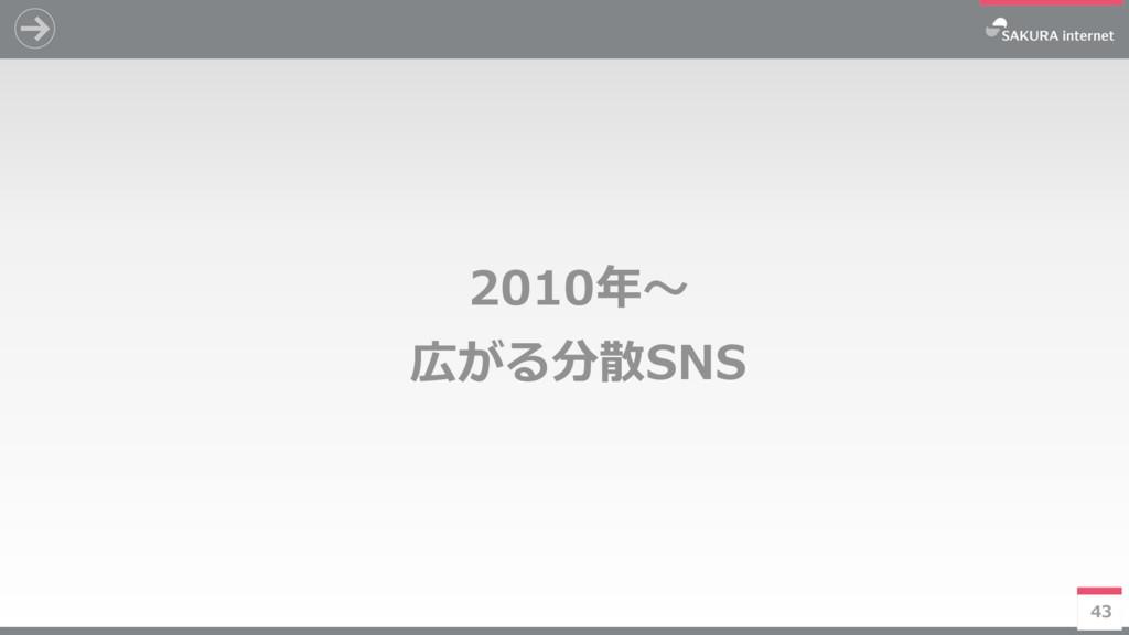 43 2010年~ 広がる分散SNS 43