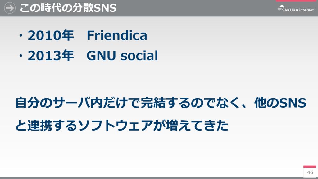 46 この時代の分散SNS ・2010年 Friendica ・2013年 GNU socia...