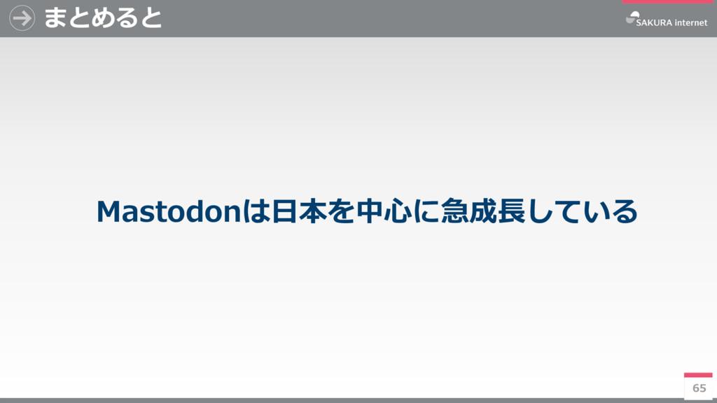 65 まとめると Mastodonは日本を中心に急成長している 65
