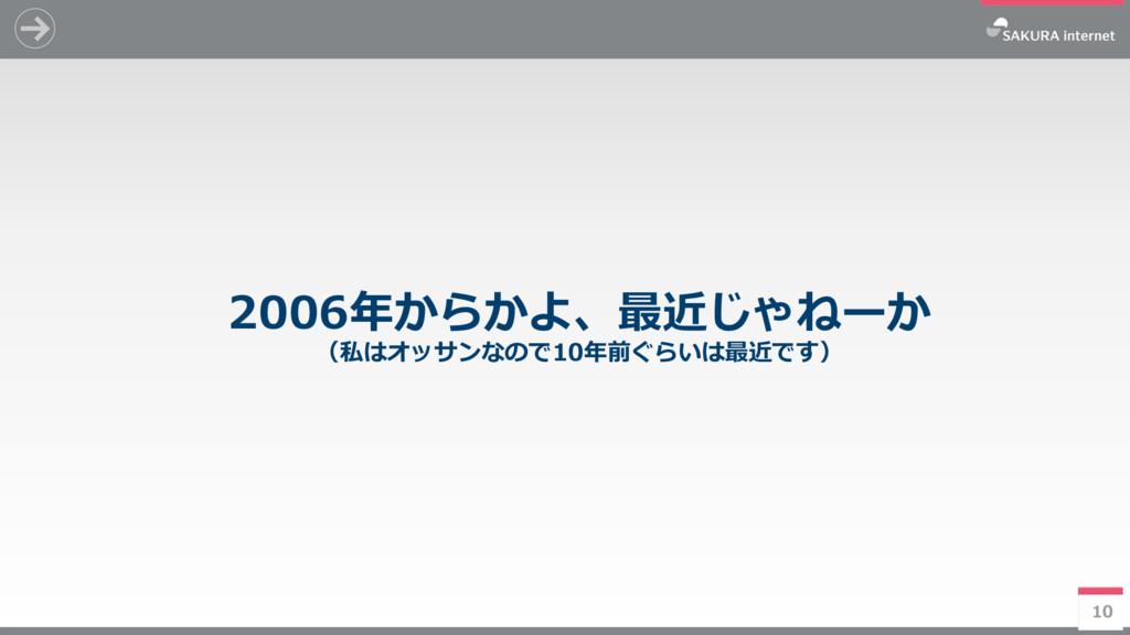 10 2006年からかよ、最近じゃねーか (私はオッサンなので10年前ぐらいは最近です) 10
