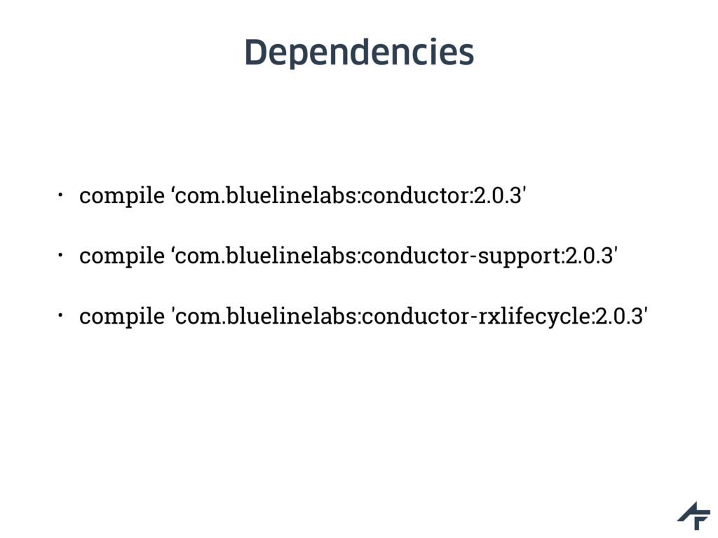 Dependencies • compile 'com.bluelinelabs:conduc...