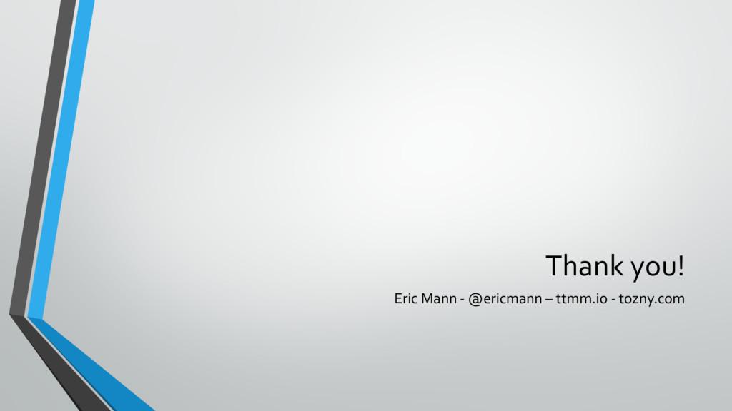 Thank you! Eric Mann - @ericmann – ttmm.io - to...
