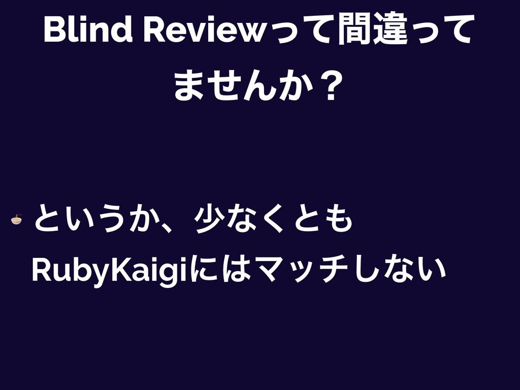 Blind Reviewͬͯؒҧͬͯ ·ͤΜ͔ʁ  ͱ͍͏͔ɺগͳ͘ͱ RubyKaigi...