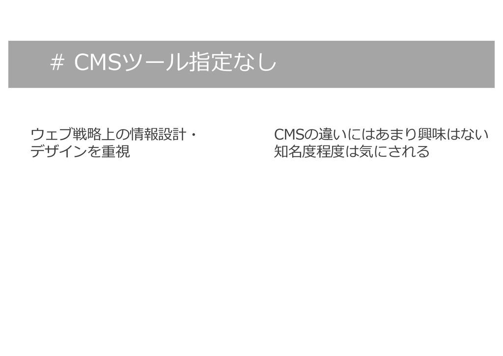 # CMSツール指定なし ウェブ戦略上の情報設計・ デザインを重視 CMSの違いにはあまり興味...