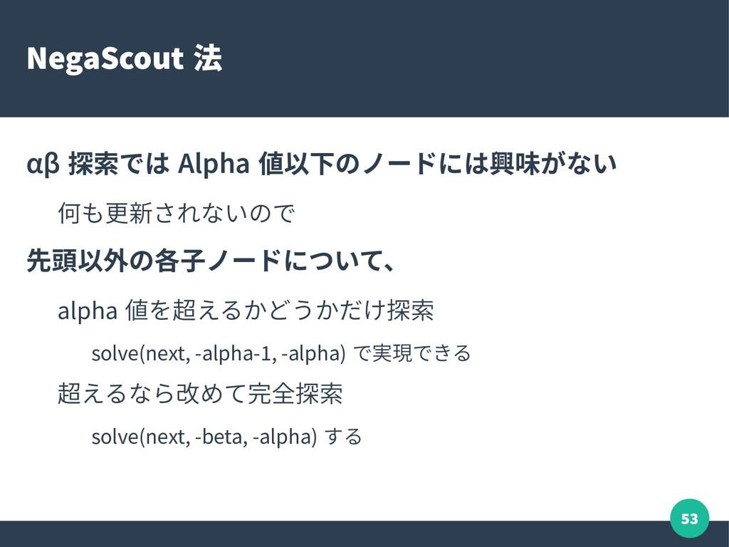 53 NegaScout 法 αβ 探索では Alpha 値以下のノードには興味がない 何も更...