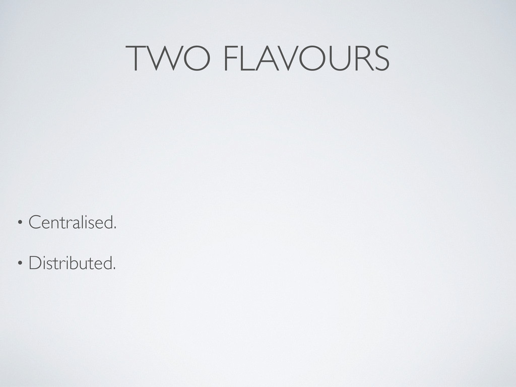 TWO FLAVOURS • Centralised. • Distributed.