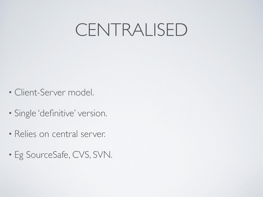 CENTRALISED • Client-Server model. • Single 'de...