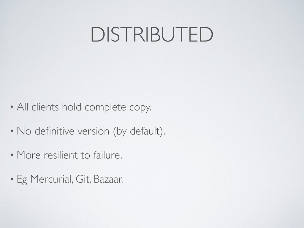 DISTRIBUTED • All clients hold complete copy. •...