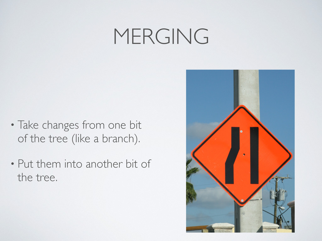 MERGING • Take changes from one bit of the tree...
