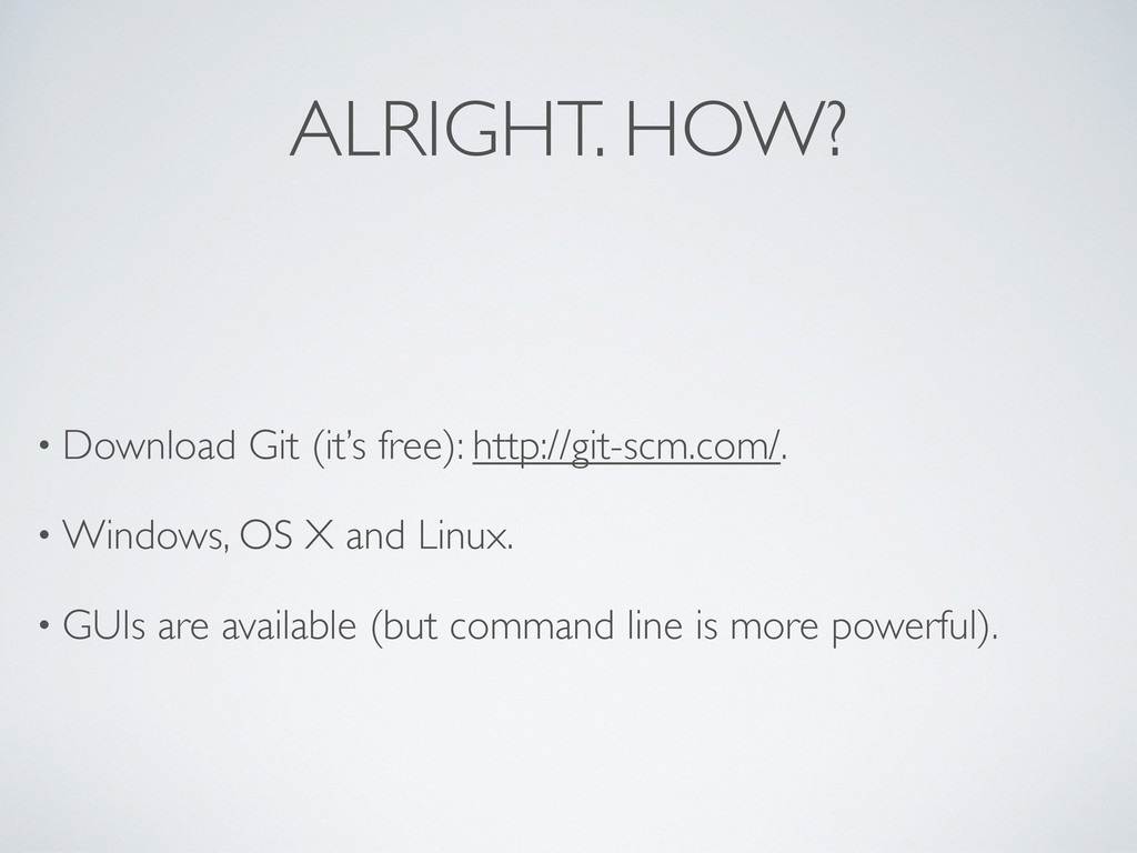 ALRIGHT. HOW? • Download Git (it's free): http:...
