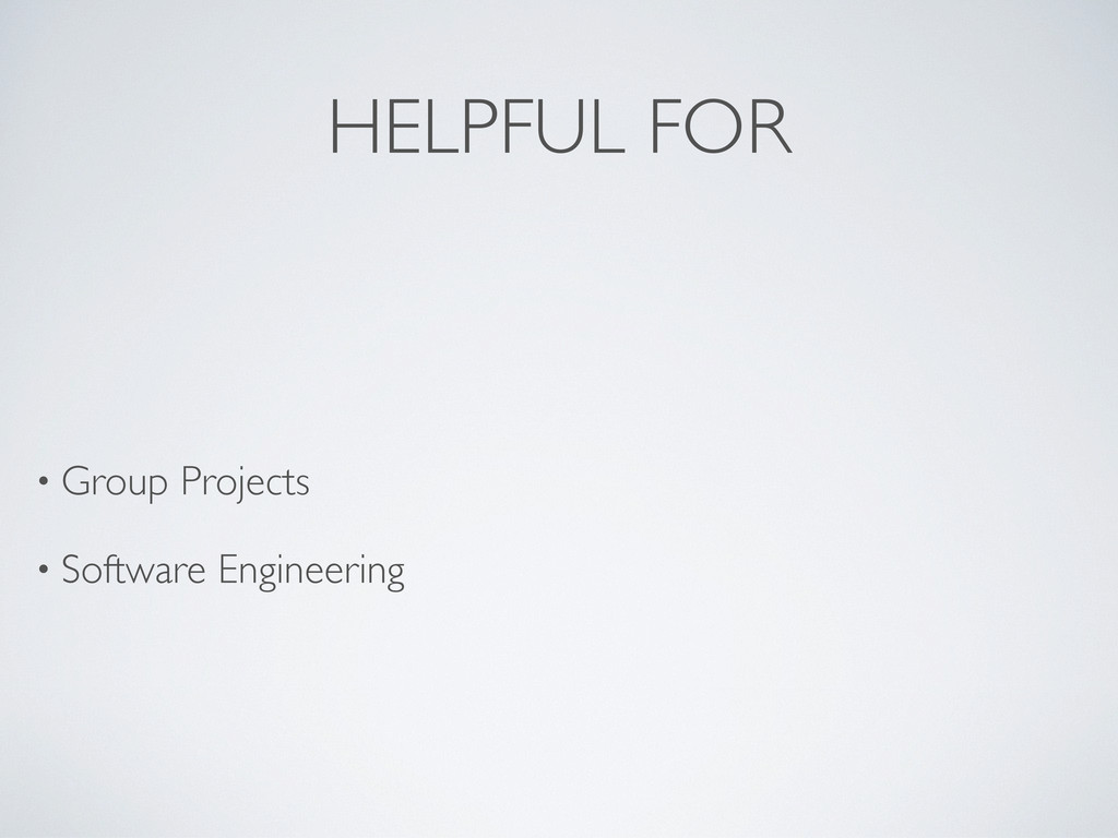 HELPFUL FOR • Group Projects • Software Enginee...