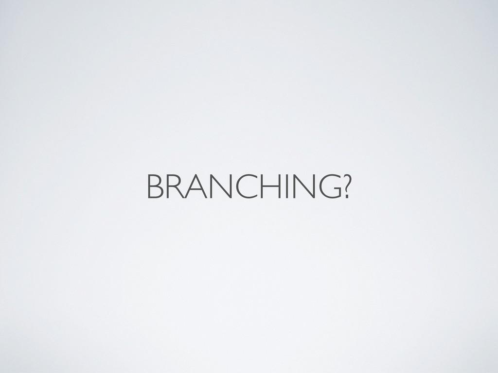 BRANCHING?