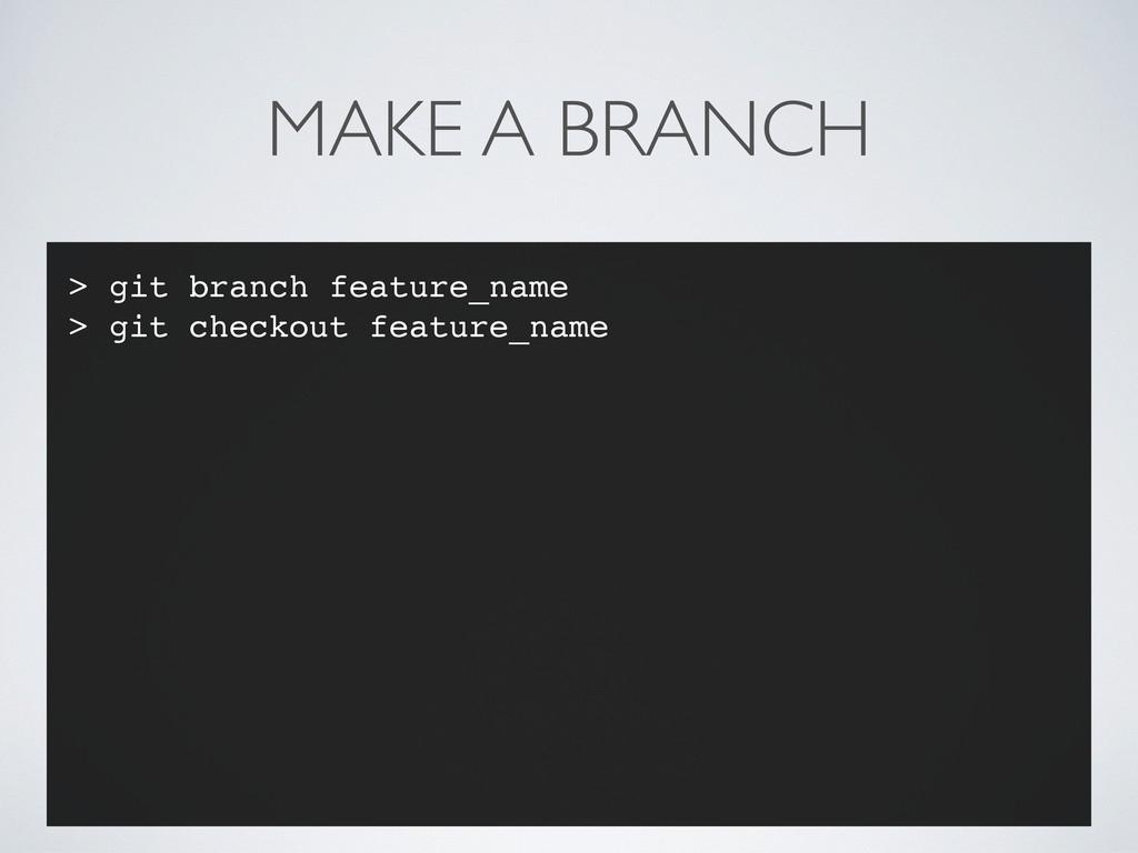 MAKE A BRANCH > git branch feature_name > git c...