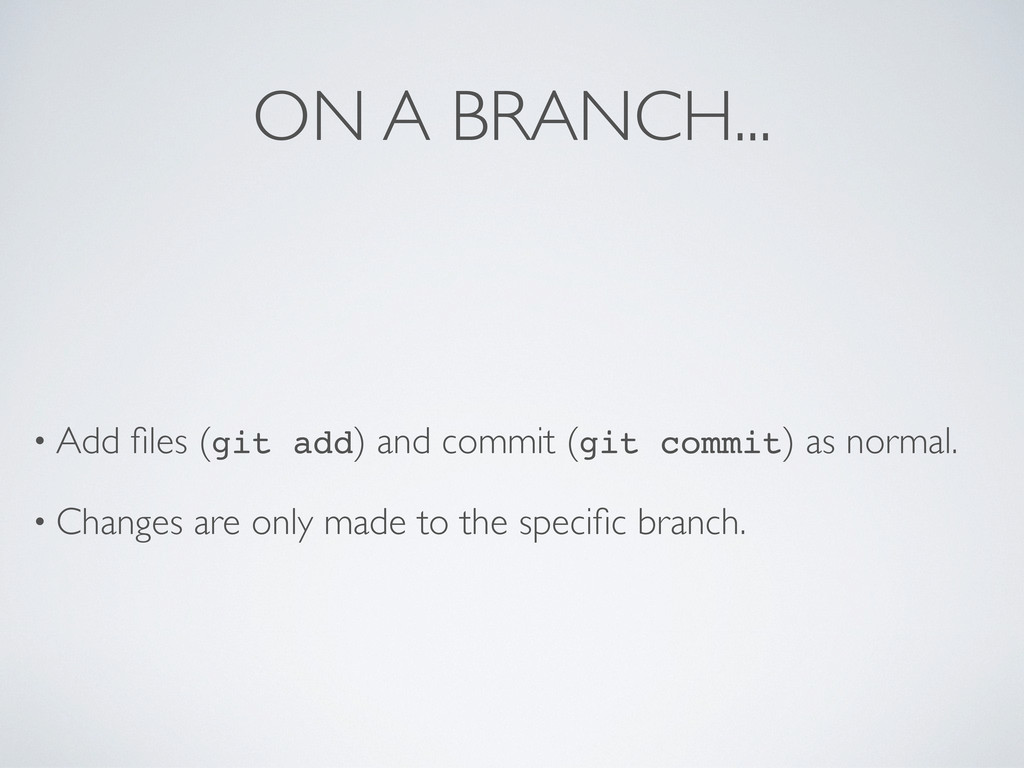 ON A BRANCH... • Add files (git add) and commit ...